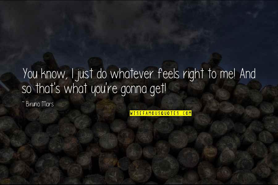 Just Feels Right Quotes By Bruno Mars: You know, I just do whatever feels right