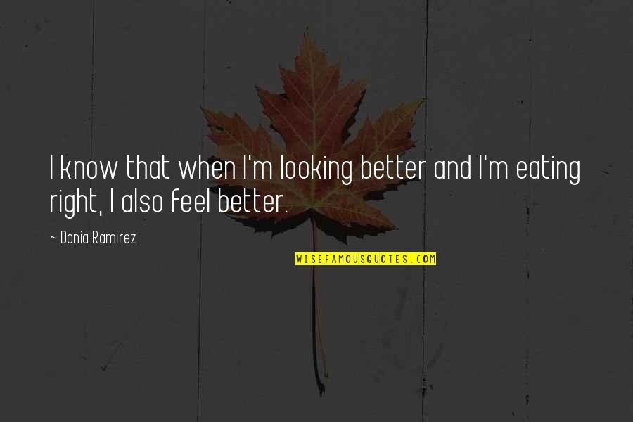 Just Feels Right Quotes By Dania Ramirez: I know that when I'm looking better and