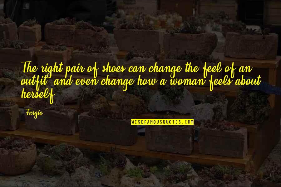 Just Feels Right Quotes By Fergie: The right pair of shoes can change the