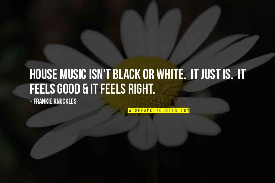 Just Feels Right Quotes By Frankie Knuckles: House Music isn't black or white. It just