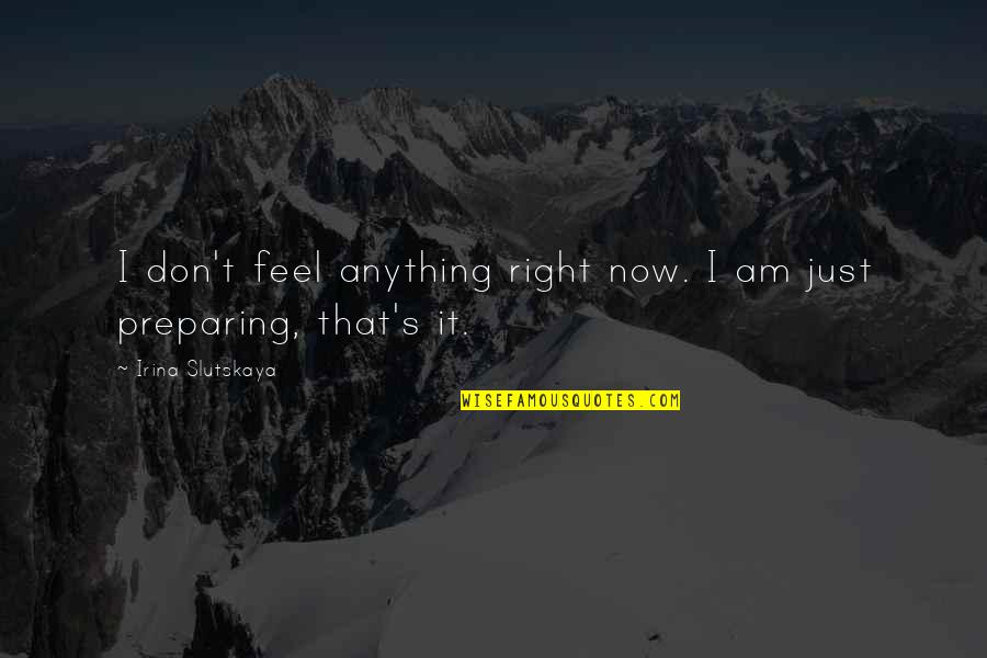 Just Feels Right Quotes By Irina Slutskaya: I don't feel anything right now. I am