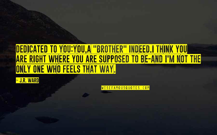 "Just Feels Right Quotes By J.R. Ward: DEDICATED TO YOU:You,a ""brother"" indeed.I think you are"