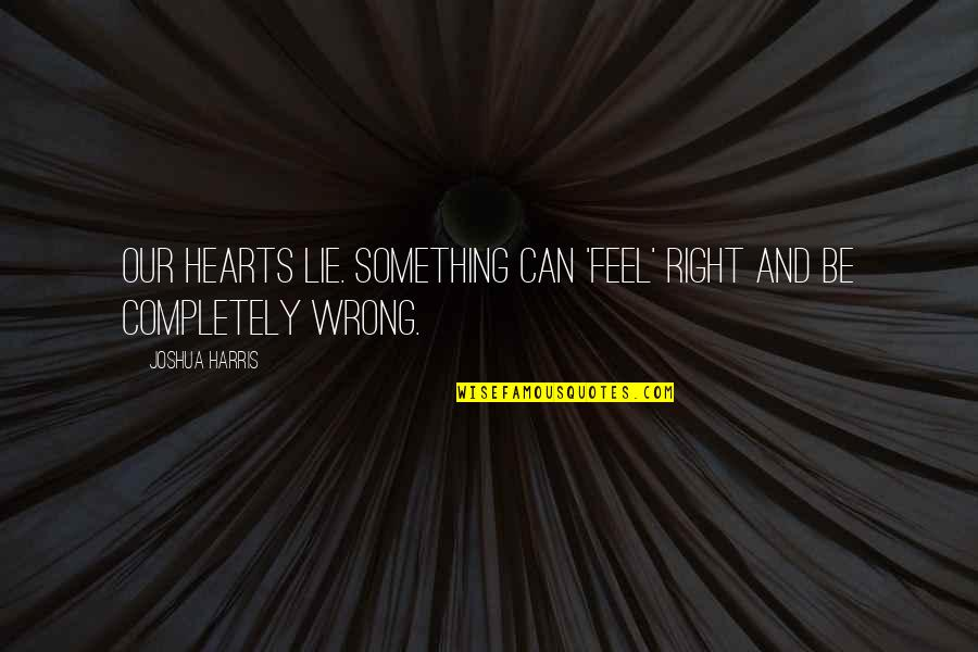 Just Feels Right Quotes By Joshua Harris: Our hearts lie. Something can 'feel' right and