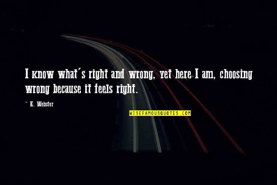 Just Feels Right Quotes By K. Webster: I know what's right and wrong, yet here