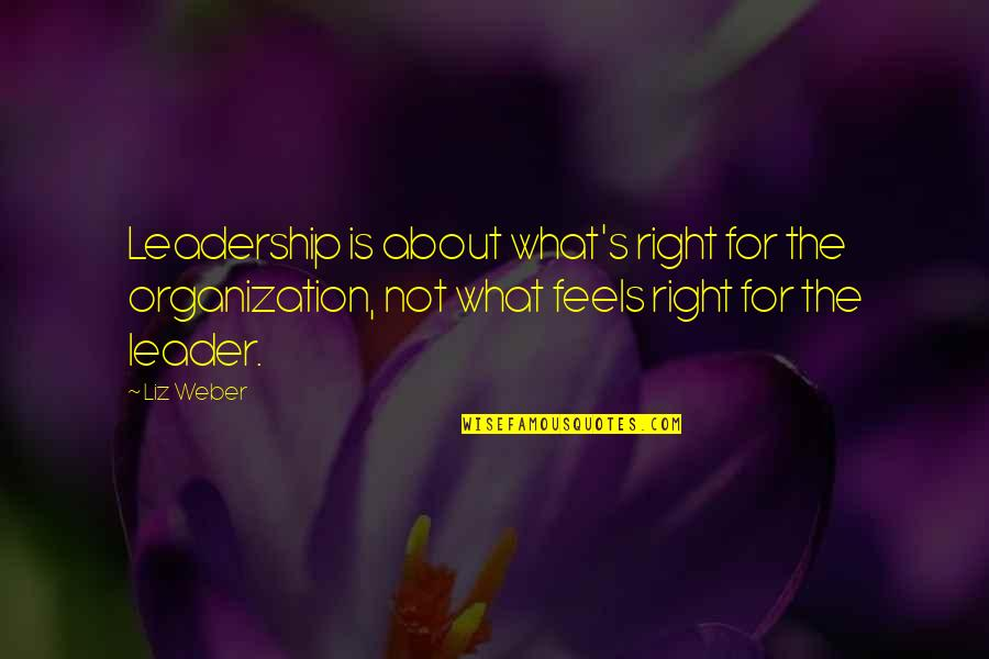 Just Feels Right Quotes By Liz Weber: Leadership is about what's right for the organization,