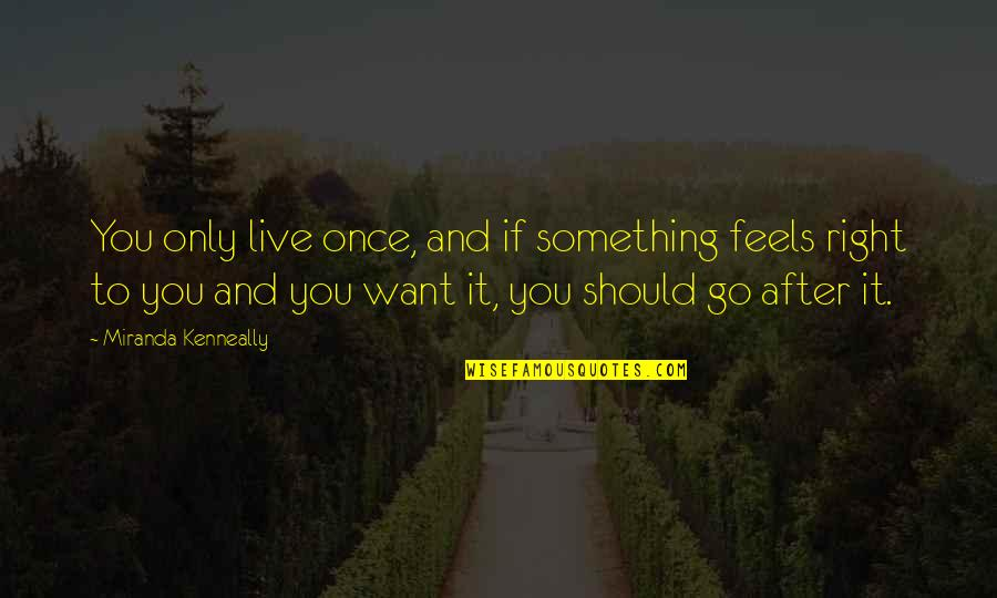 Just Feels Right Quotes By Miranda Kenneally: You only live once, and if something feels