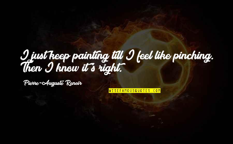 Just Feels Right Quotes By Pierre-Auguste Renoir: I just keep painting till I feel like