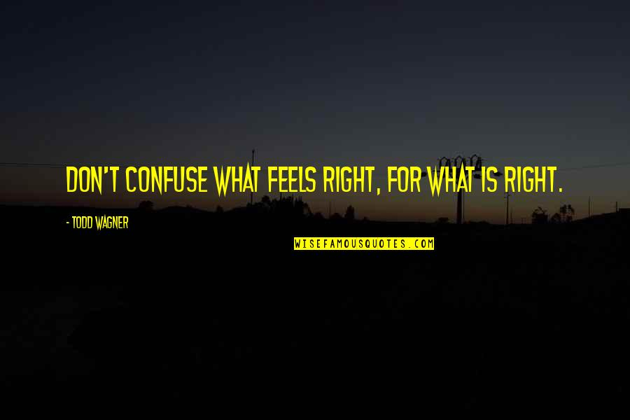 Just Feels Right Quotes By Todd Wagner: Don't confuse what FEELS right, for what IS