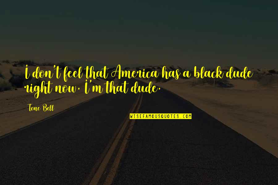 Just Feels Right Quotes By Tone Bell: I don't feel that America has a black