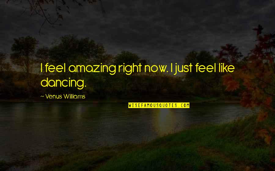 Just Feels Right Quotes By Venus Williams: I feel amazing right now. I just feel