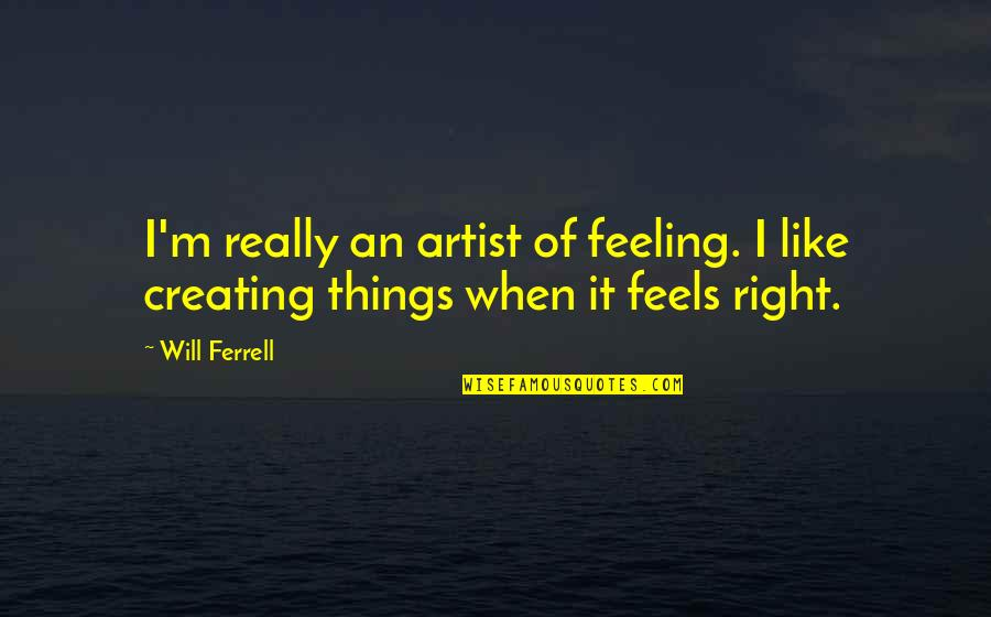 Just Feels Right Quotes By Will Ferrell: I'm really an artist of feeling. I like