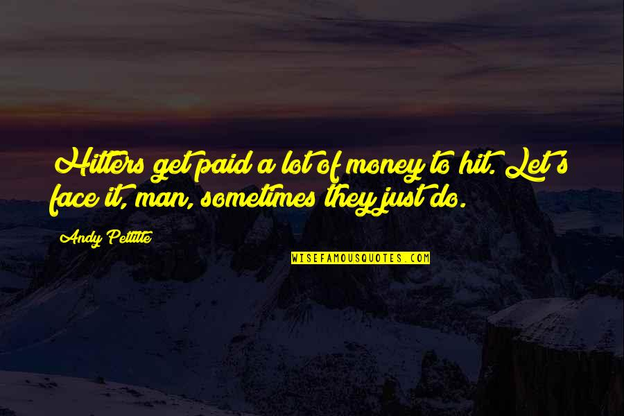 Just Get Money Quotes By Andy Pettitte: Hitters get paid a lot of money to
