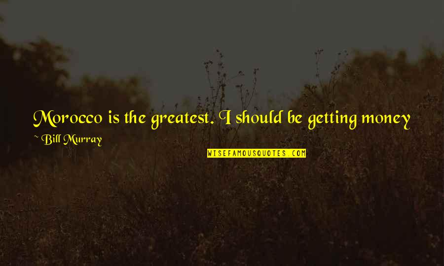 Just Get Money Quotes By Bill Murray: Morocco is the greatest. I should be getting