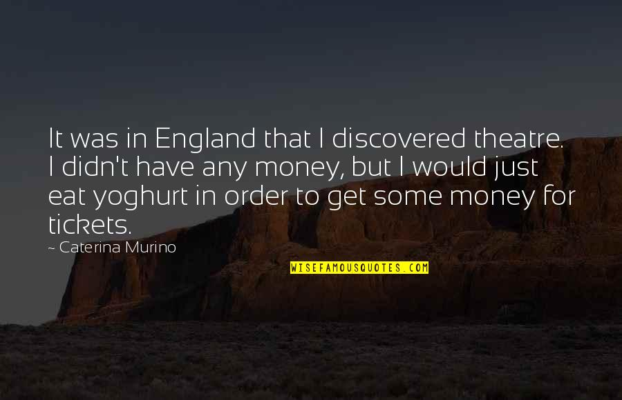 Just Get Money Quotes By Caterina Murino: It was in England that I discovered theatre.