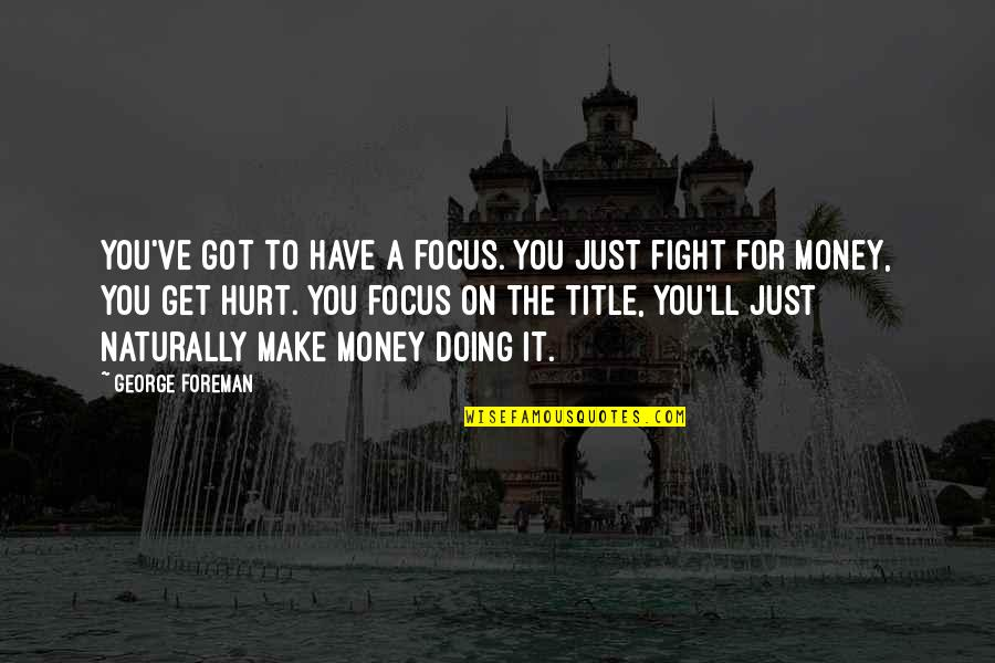 Just Get Money Quotes By George Foreman: You've got to have a focus. You just