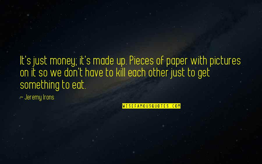 Just Get Money Quotes By Jeremy Irons: It's just money; it's made up. Pieces of