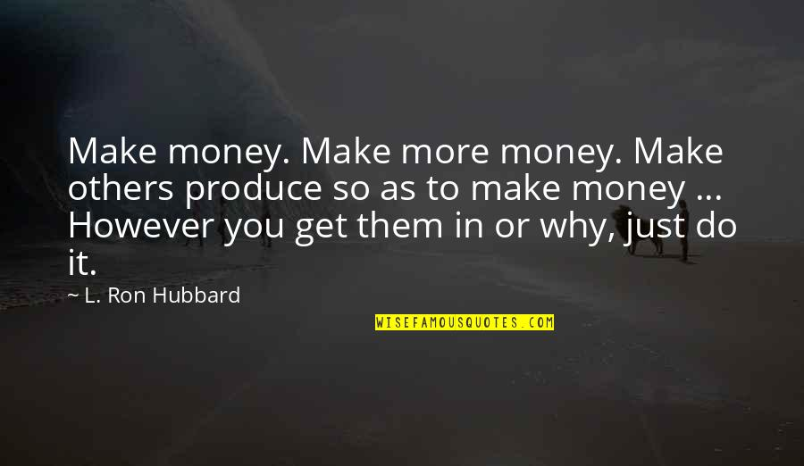 Just Get Money Quotes By L. Ron Hubbard: Make money. Make more money. Make others produce