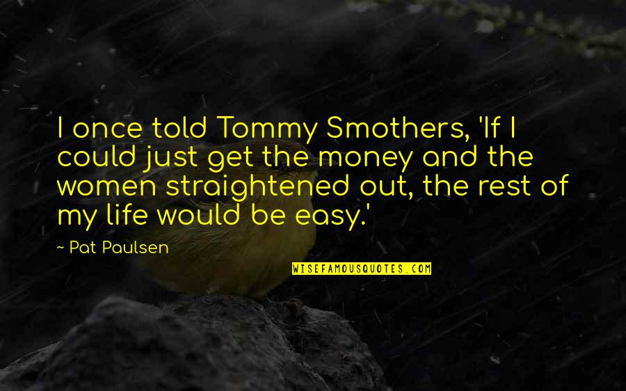 Just Get Money Quotes By Pat Paulsen: I once told Tommy Smothers, 'If I could