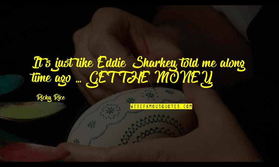 Just Get Money Quotes By Ricky Rice: It's just like Eddie Sharkey told me along