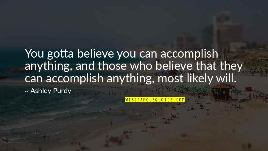 Just Gotta Believe Quotes By Ashley Purdy: You gotta believe you can accomplish anything, and