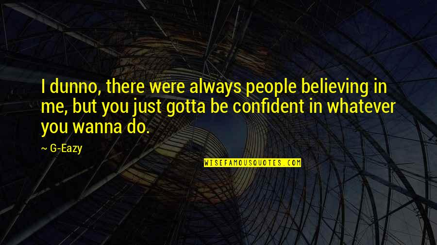 Just Gotta Believe Quotes By G-Eazy: I dunno, there were always people believing in
