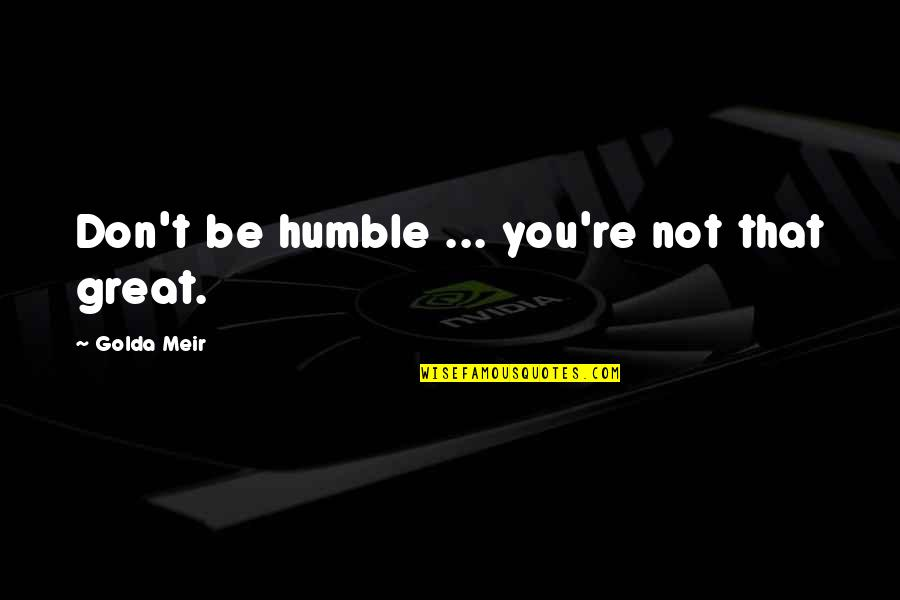 Just Gotta Believe Quotes By Golda Meir: Don't be humble ... you're not that great.