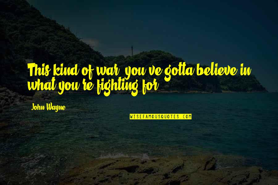 Just Gotta Believe Quotes By John Wayne: This kind of war, you've gotta believe in