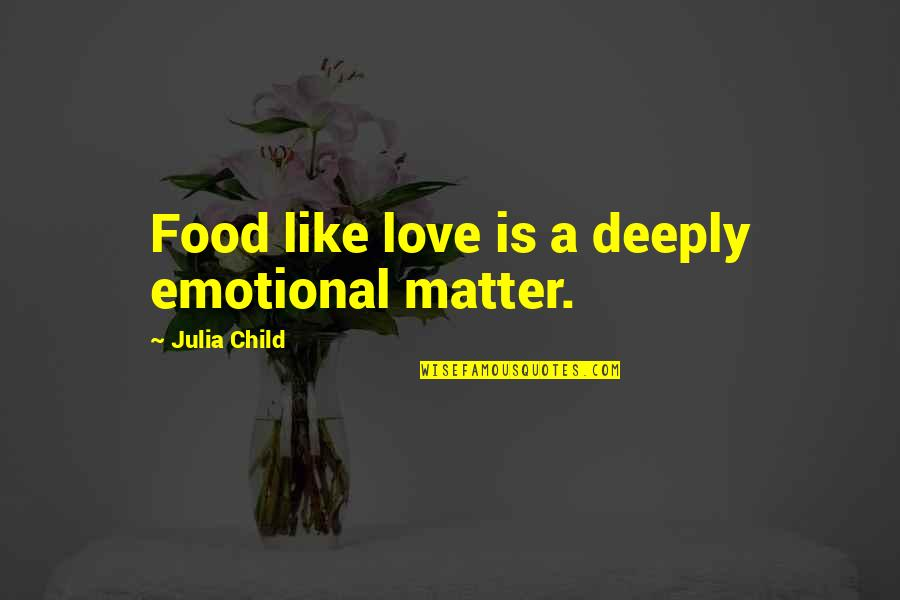 Just Gotta Believe Quotes By Julia Child: Food like love is a deeply emotional matter.