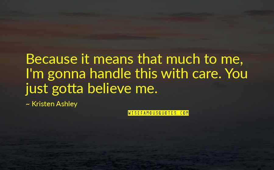 Just Gotta Believe Quotes By Kristen Ashley: Because it means that much to me, I'm