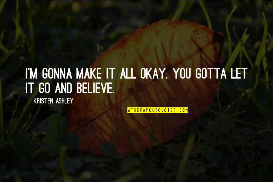 Just Gotta Believe Quotes By Kristen Ashley: I'm gonna make it all okay. You gotta