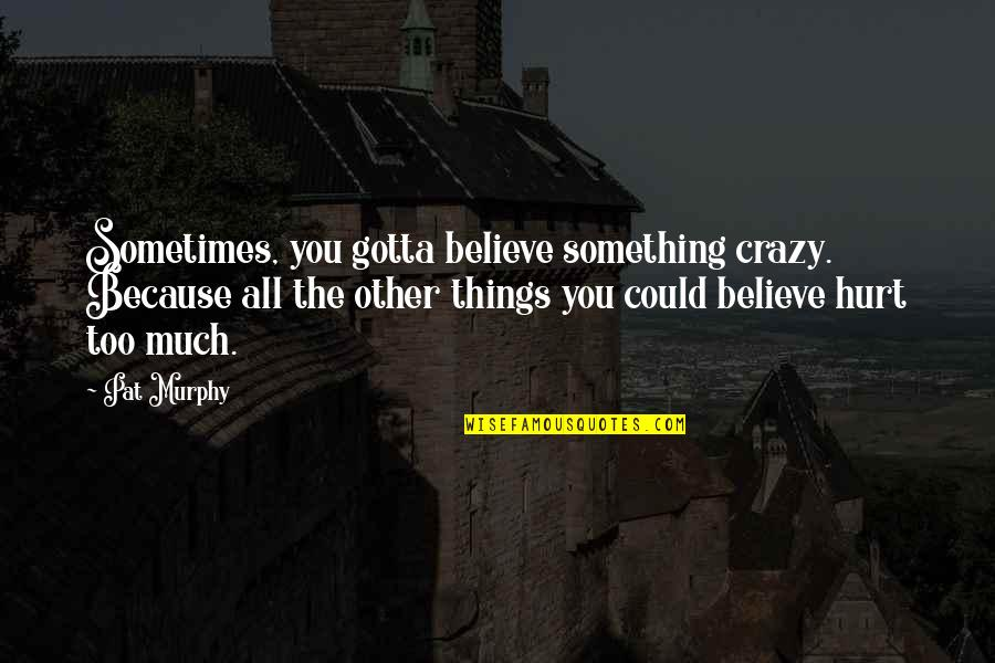 Just Gotta Believe Quotes By Pat Murphy: Sometimes, you gotta believe something crazy. Because all