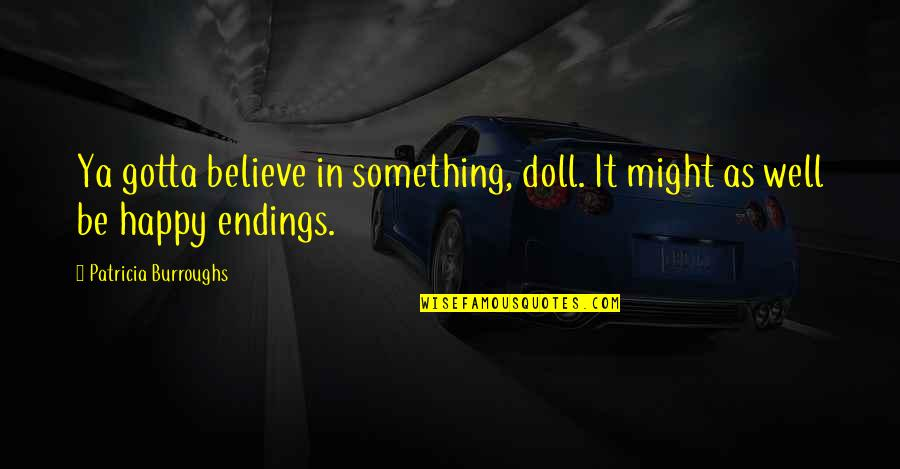 Just Gotta Believe Quotes By Patricia Burroughs: Ya gotta believe in something, doll. It might