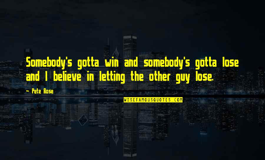 Just Gotta Believe Quotes By Pete Rose: Somebody's gotta win and somebody's gotta lose and