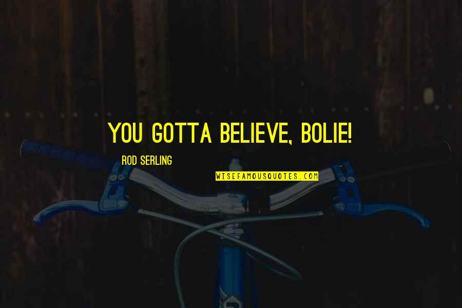 Just Gotta Believe Quotes By Rod Serling: You gotta BELIEVE, Bolie!