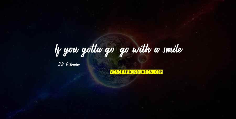 Just Gotta Smile Quotes By J.D. Estrada: If you gotta go, go with a smile