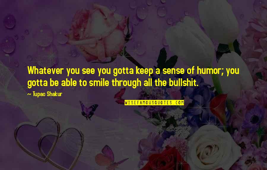 Just Gotta Smile Quotes By Tupac Shakur: Whatever you see you gotta keep a sense