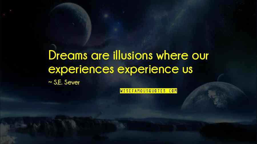 Just Having One Of Those Days Quotes By S.E. Sever: Dreams are illusions where our experiences experience us