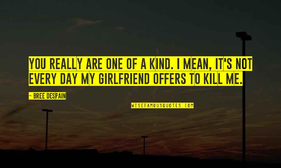 Just Kill Me Now Quotes By Bree Despain: You really are one of a kind. I