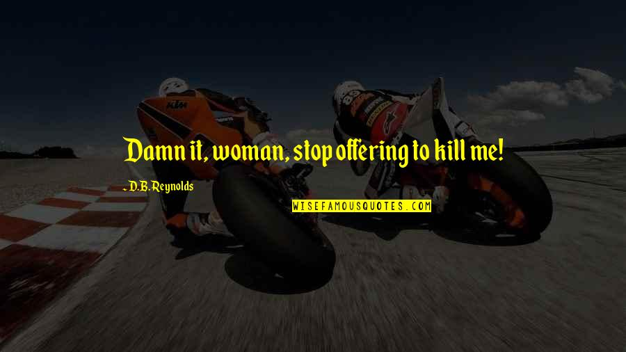 Just Kill Me Now Quotes By D.B. Reynolds: Damn it, woman, stop offering to kill me!
