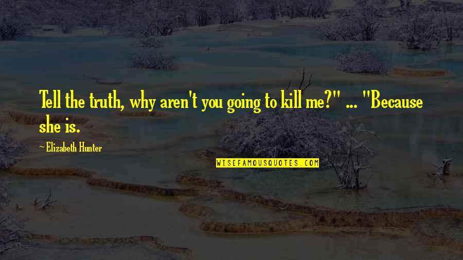 Just Kill Me Now Quotes By Elizabeth Hunter: Tell the truth, why aren't you going to