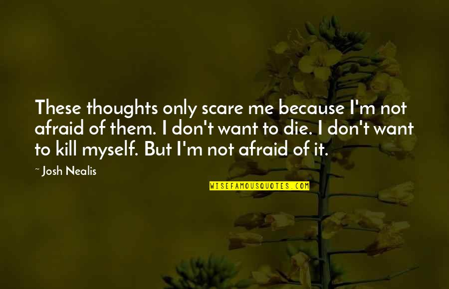 Just Kill Me Now Quotes By Josh Nealis: These thoughts only scare me because I'm not