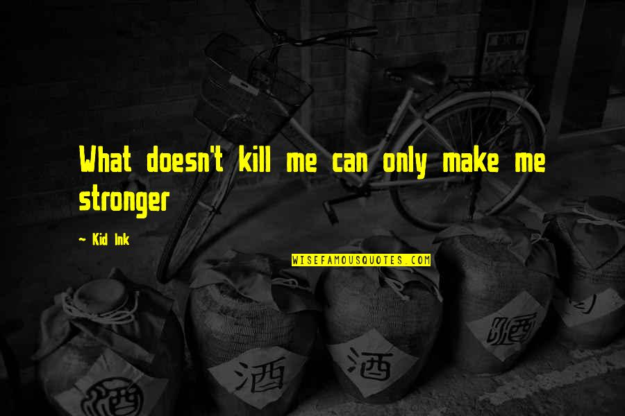 Just Kill Me Now Quotes By Kid Ink: What doesn't kill me can only make me