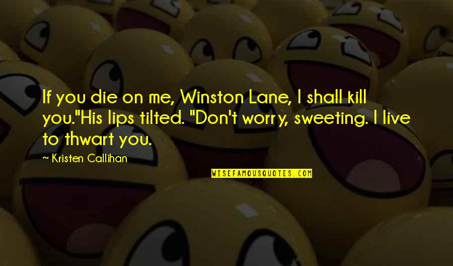 Just Kill Me Now Quotes By Kristen Callihan: If you die on me, Winston Lane, I