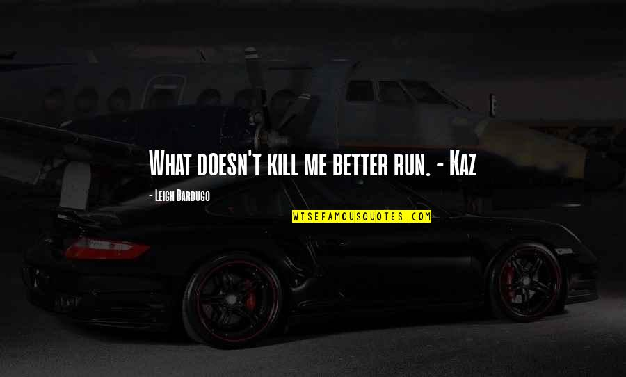 Just Kill Me Now Quotes By Leigh Bardugo: What doesn't kill me better run. - Kaz