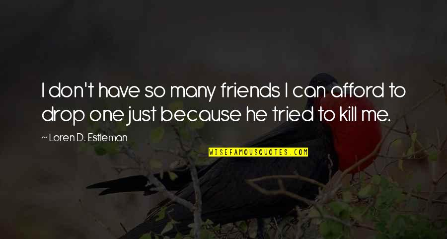Just Kill Me Now Quotes By Loren D. Estleman: I don't have so many friends I can