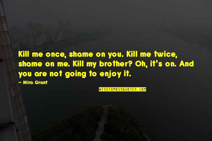 Just Kill Me Now Quotes By Mira Grant: Kill me once, shame on you. Kill me