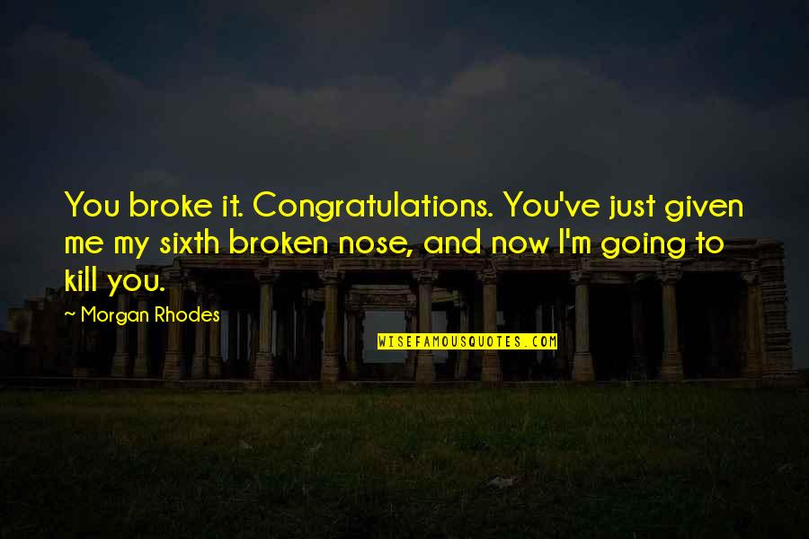 Just Kill Me Now Quotes By Morgan Rhodes: You broke it. Congratulations. You've just given me