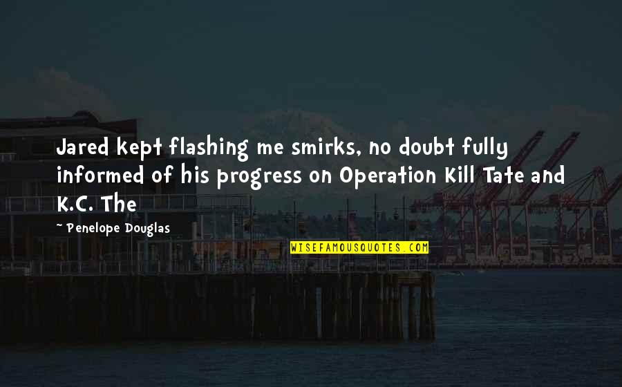 Just Kill Me Now Quotes By Penelope Douglas: Jared kept flashing me smirks, no doubt fully
