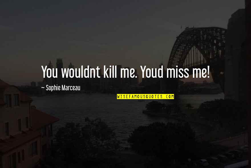 Just Kill Me Now Quotes By Sophie Marceau: You wouldnt kill me. Youd miss me!