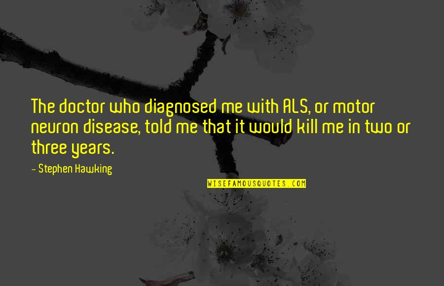 Just Kill Me Now Quotes By Stephen Hawking: The doctor who diagnosed me with ALS, or